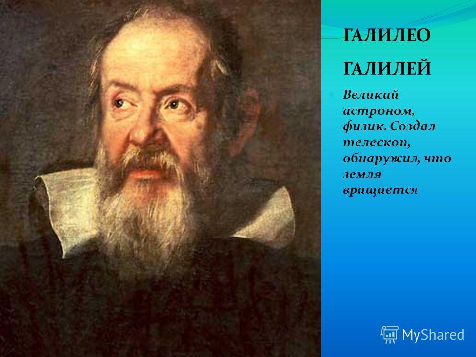 ГАЛИЛЕО ГАЛИЛЕЙ Великий астроном, физик. Создал телескоп, обнаружил, что земля вращается