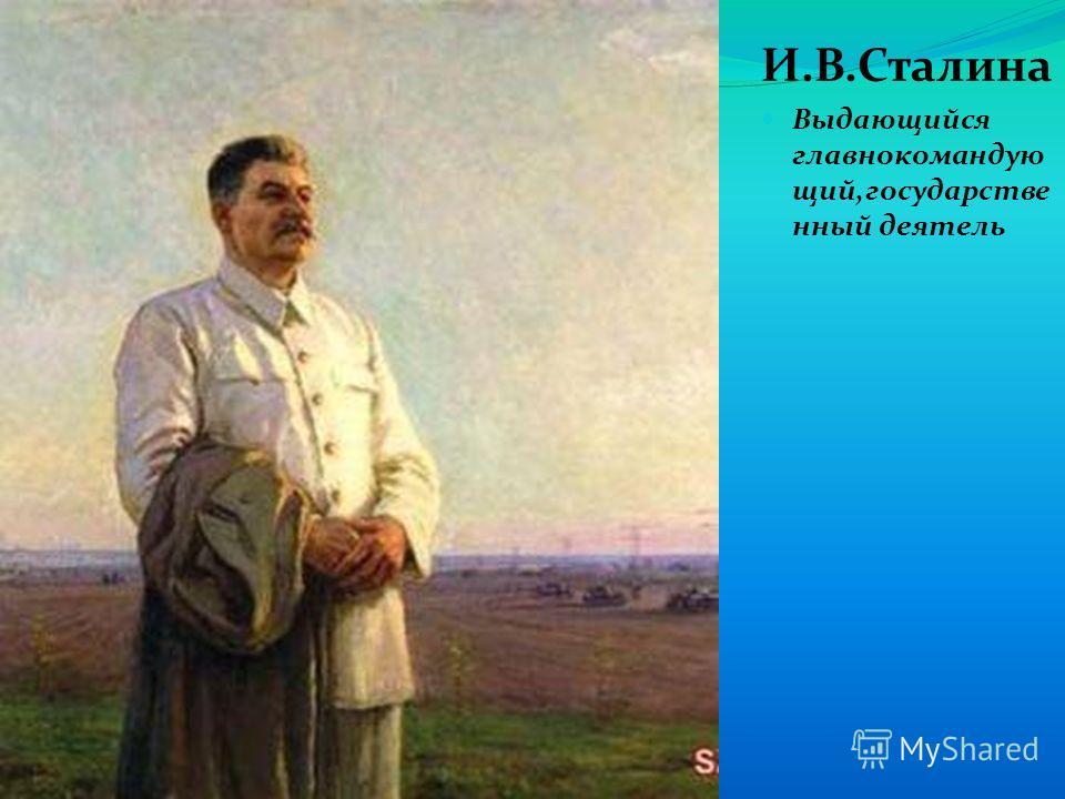 И.В.Сталина Выдающийся главнокомандую щий,государстве нный деятель