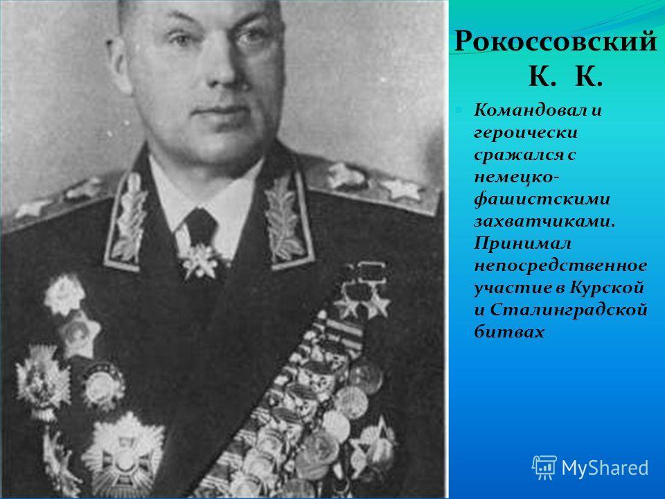 Рокоссовский К. К. Командовал и героически сражался с немецко- фашистскими захватчиками. Принимал непосредственное участие в Курской и Сталинградской битвах