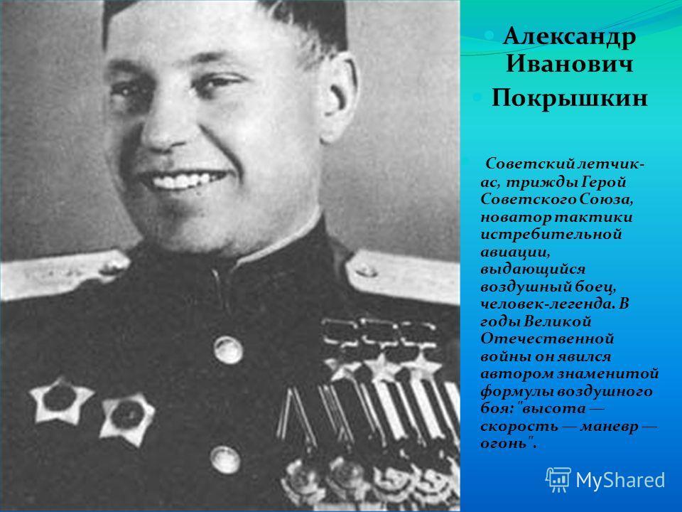 Александр Иванович Покрышкин Советский летчик- ас, трижды Герой Советского Союза, новатор тактики истребительной авиации, выдающийся воздушный боец, человек-легенда. В годы Великой Отечественной войны он явился автором знаменитой формулы воздушного б