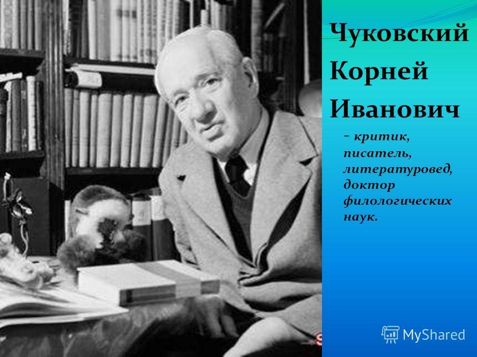 Чуковский Корней Иванович - критик, писатель, литературовед, доктор филологических наук.