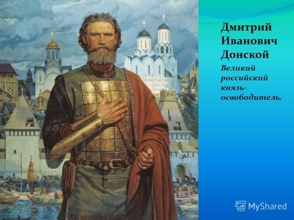 Дмитрий Иванович Донской Великий российский князь- освободитель.