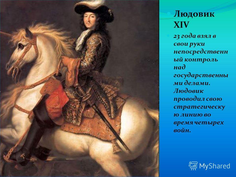 Людовик ХIV 23 года взял в свои руки непосредственн ый контроль над государственны ми делами. Людовик проводил свою стратегическу ю линию во время четырех войн.
