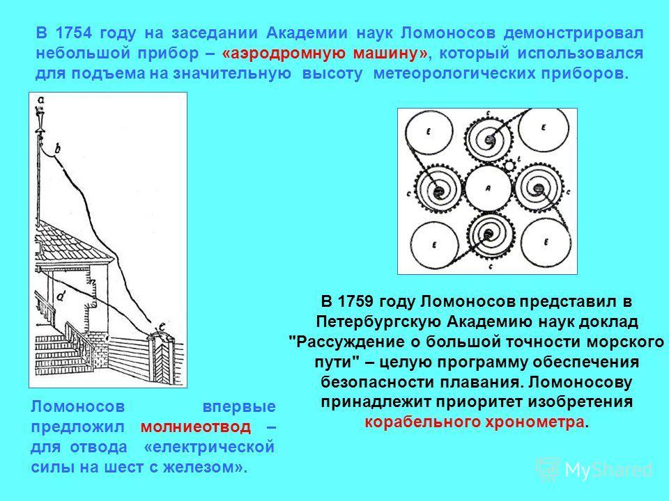 В 1754 году на заседании Академии наук Ломоносов демонстрировал небольшой прибор – «аэродромную машину», который использовался для подъема на значительную высоту метеорологических приборов. Ломоносов впервые предложил молниеотвод – для отвода «електр