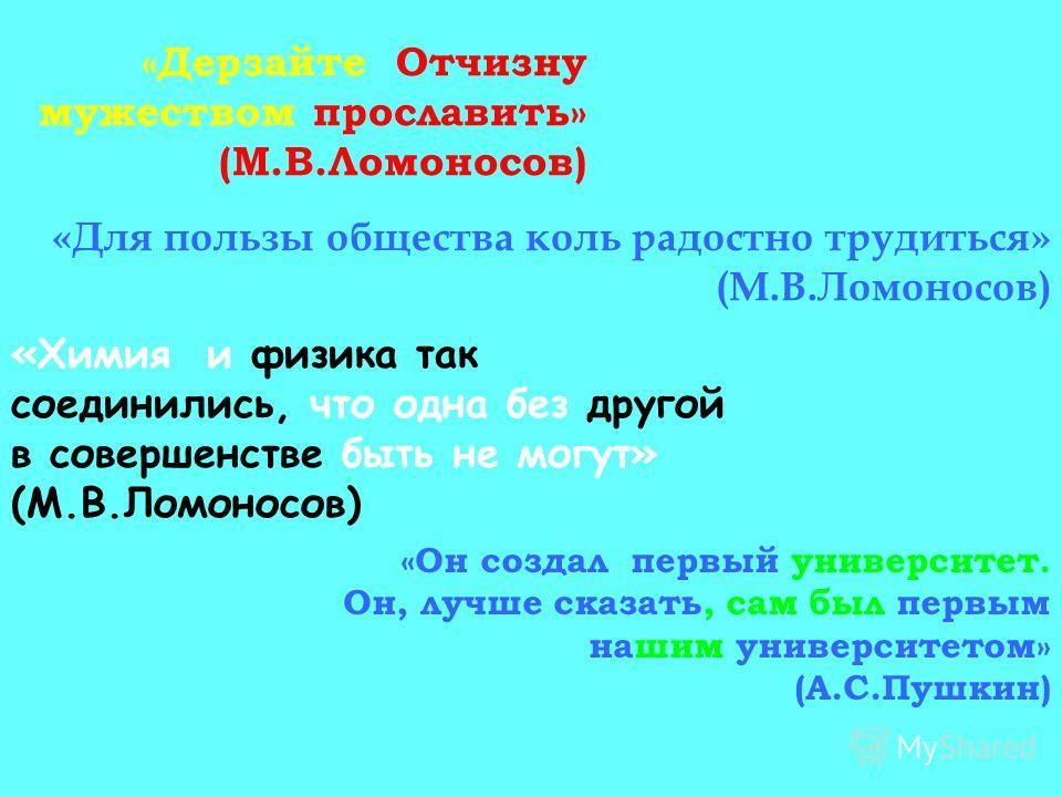 «Дерзайте Отчизну мужеством прославить» (М.В.Ломоносов) «Для пользы общества коль радостно трудиться» (М.В.Ломоносов) «Химия и физика так соединились, что одна без другой в совершенстве быть не могут» (М.В.Ломоносов) «Он создал первый университет. Он
