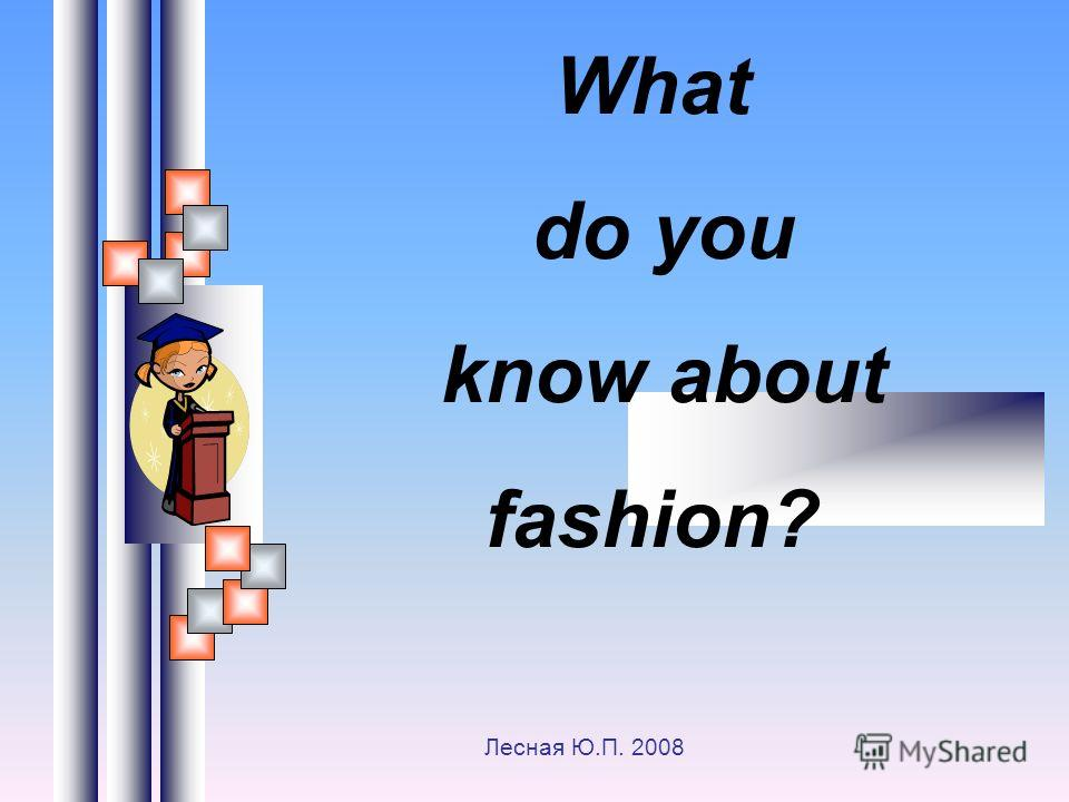 What do you know about fashion? Лесная Ю.П. 2008