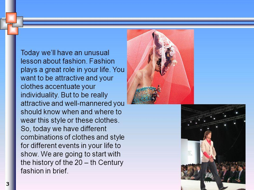 3 Today well have an unusual lesson about fashion. Fashion plays a great role in your life. You want to be attractive and your clothes accentuate your individuality. But to be really attractive and well-mannered you should know when and where to wear
