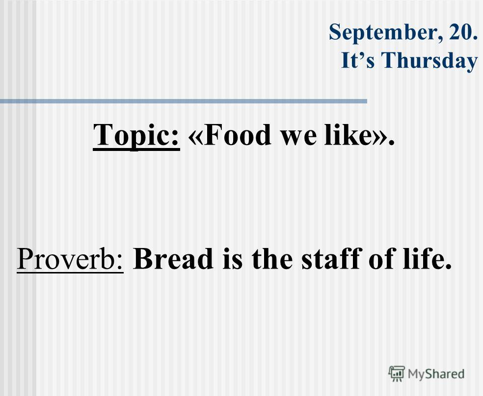 September, 20. Its Thursday Topic: «Food we like». Proverb: Bread is the staff of life.