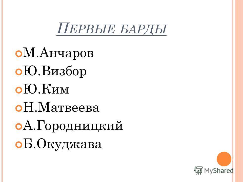 П ЕРВЫЕ БАРДЫ М.Анчаров Ю.Визбор Ю.Ким Н.Матвеева А.Городницкий Б.Окуджава