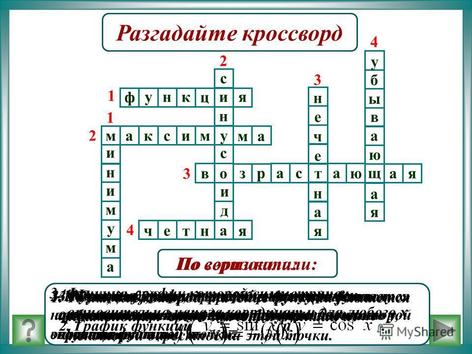 Разгадайте кроссворд ф унк ц ия 1 н с с и д му ма макси2 ов зрас т а ю щ ая 3 а ч е тня 4 н и и м у м а 1 2 н е ч е н а я у ю я а а б ы в 3 4 1. Соответствие, при котором каждому числу х сопоставляется по некоторому правилу число у, зависящее от х. П