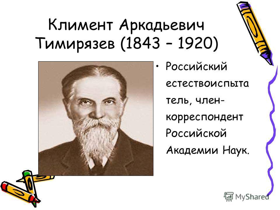 Климент Аркадьевич Тимирязев (1843 – 1920) Российский естествоиспыта тель, член- корреспондент Российской Академии Наук.