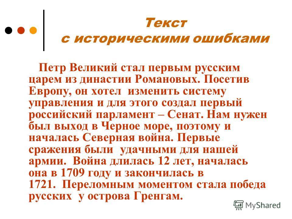 Текст с историческими ошибками Петр Великий стал первым русским царем из династии Романовых. Посетив Европу, он хотел изменить систему управления и для этого создал первый российский парламент – Сенат. Нам нужен был выход в Черное море, поэтому и нач