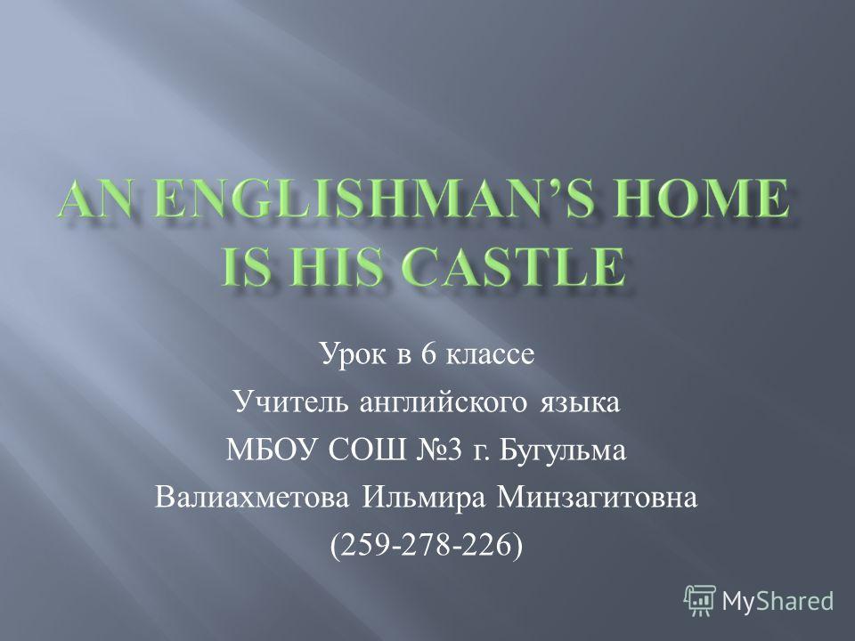 Урок в 6 классе Учитель английского языка МБОУ СОШ 3 г. Бугульма Валиахметова Ильмира Минзагитовна (259-278-226)