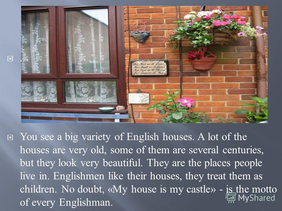 . You see a big variety of English houses. A lot of the houses are very old, some of them are several centuries, but they look very beautiful. They are the places people live in. Englishmen like their houses, they treat them as children. No doubt, «M