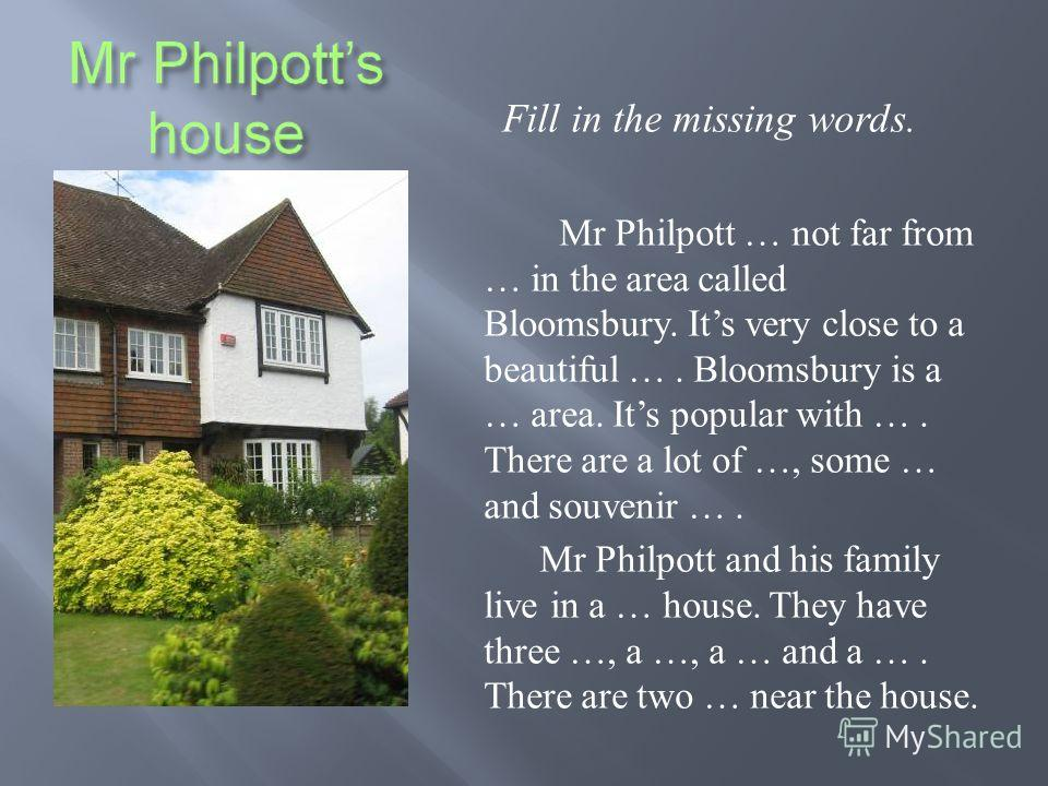 Fill in the missing words. Mr Philpott … not far from … in the area called Bloomsbury. Its very close to a beautiful …. Bloomsbury is a … area. Its popular with …. There are a lot of …, some … and souvenir …. Mr Philpott and his family live in a … ho