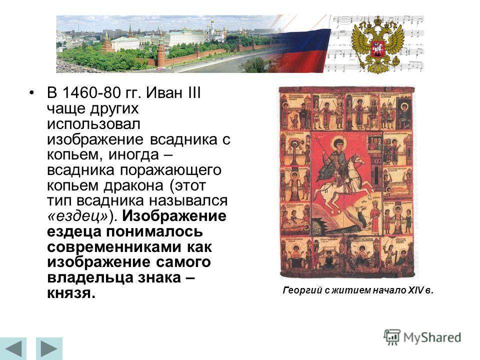 В 1460-80 гг. Иван III чаще других использовал изображение всадника с копьем, иногда – всадника поражающего копьем дракона (этот тип всадника назывался «ездец»). Изображение ездеца понималось современниками как изображение самого владельца знака – кн