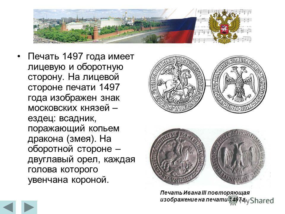 Печать 1497 года имеет лицевую и оборотную сторону. На лицевой стороне печати 1497 года изображен знак московских князей – ездец: всадник, поражающий копьем дракона (змея). На оборотной стороне – двуглавый орел, каждая голова которого увенчана короно