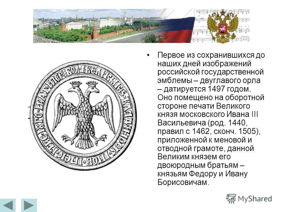 Первое из сохранившихся до наших дней изображений российской государственной эмблемы – двуглавого орла – датируется 1497 годом. Оно помещено на оборотной стороне печати Великого князя московского Ивана III Васильевича (род. 1440, правил с 1462, сконч