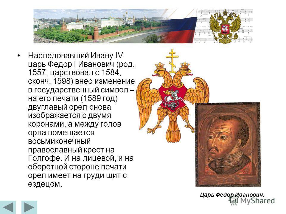 Наследовавший Ивану IV царь Федор I Иванович (род. 1557, царствовал с 1584, сконч. 1598) внес изменение в государственный символ – на его печати (1589 год) двуглавый орел снова изображается с двумя коронами, а между голов орла помещается восьмиконечн