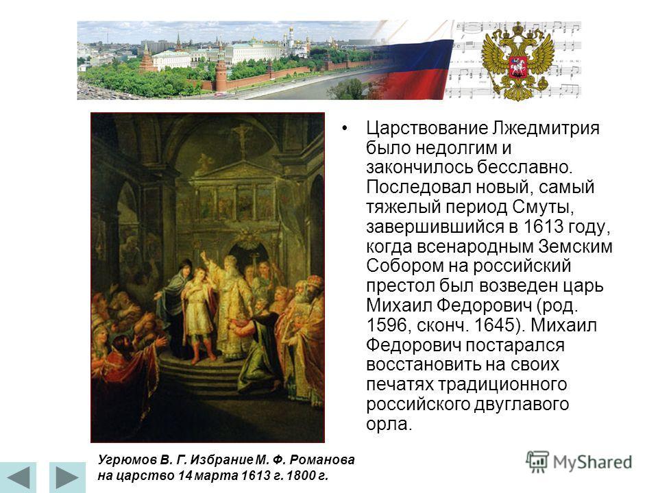 Царствование Лжедмитрия было недолгим и закончилось бесславно. Последовал новый, самый тяжелый период Смуты, завершившийся в 1613 году, когда всенародным Земским Собором на российский престол был возведен царь Михаил Федорович (род. 1596, сконч. 1645
