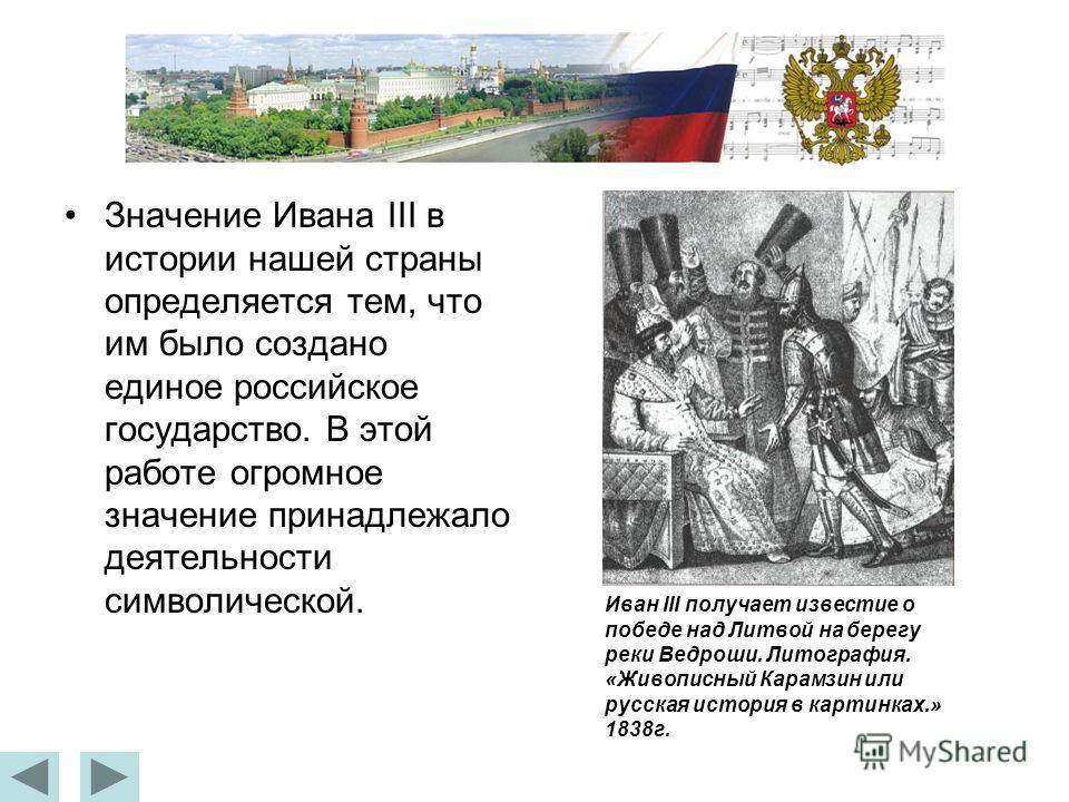 Значение Ивана III в истории нашей страны определяется тем, что им было создано единое российское государство. В этой работе огромное значение принадлежало деятельности символической. Иван III получает известие о победе над Литвой на берегу реки Ведр