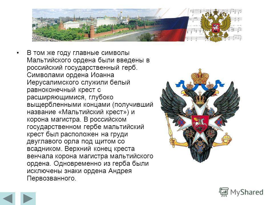 В том же году главные символы Мальтийского ордена были введены в российский государственный герб. Символами ордена Иоанна Иерусалимского служили белый равноконечный крест с расширяющимися, глубоко выщербленными концами (получивший название «Мальтийск