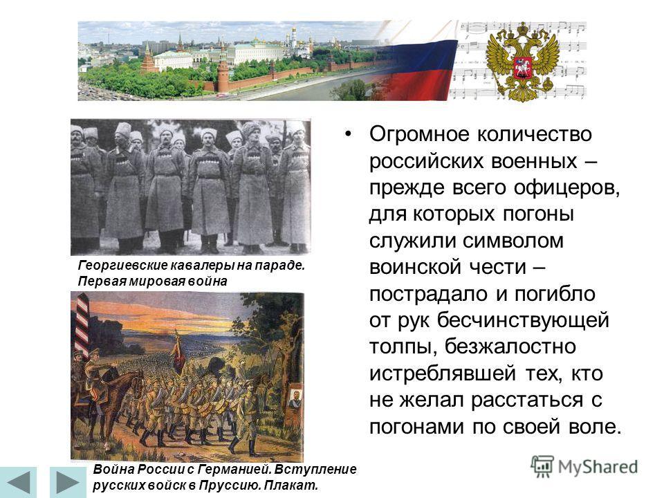 Огромное количество российских военных – прежде всего офицеров, для которых погоны служили символом воинской чести – пострадало и погибло от рук бесчинствующей толпы, безжалостно истреблявшей тех, кто не желал расстаться с погонами по своей воле. Гео