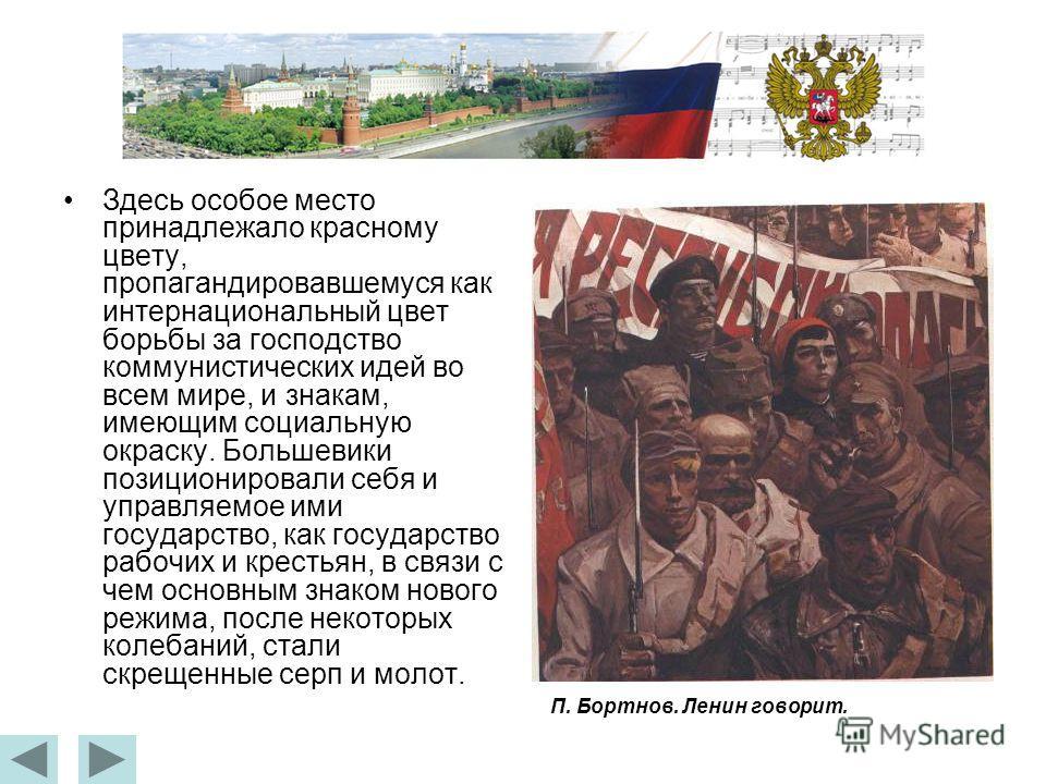 Здесь особое место принадлежало красному цвету, пропагандировавшемуся как интернациональный цвет борьбы за господство коммунистических идей во всем мире, и знакам, имеющим социальную окраску. Большевики позиционировали себя и управляемое ими государс