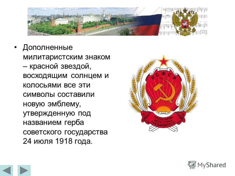 Дополненные милитаристским знаком – красной звездой, восходящим солнцем и колосьями все эти символы составили новую эмблему, утвержденную под названием герба советского государства 24 июля 1918 года.