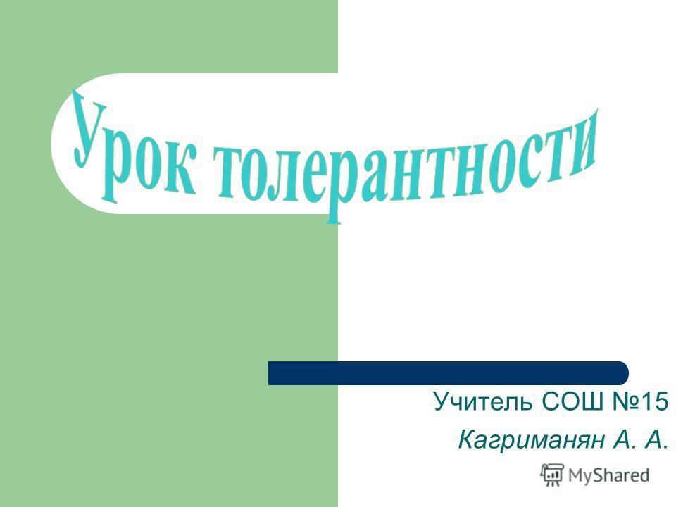 Учитель СОШ 15 Кагриманян А. А.
