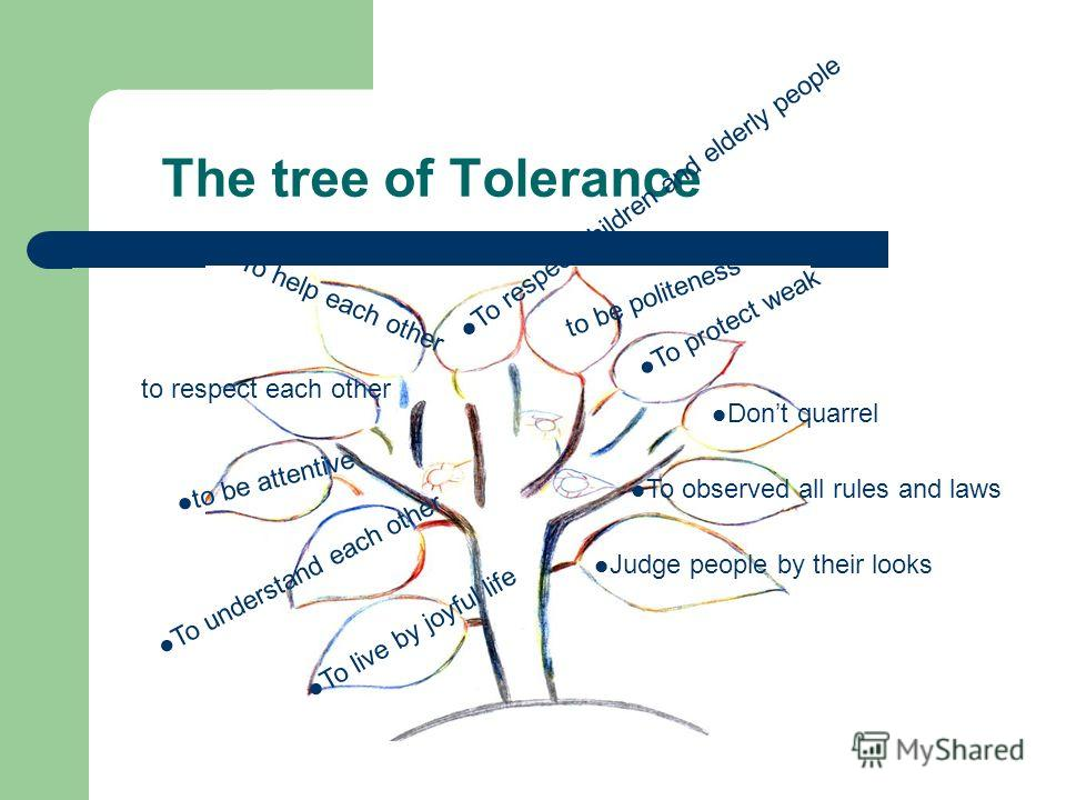 The tree of Tolerance To understand each other Dont quarrel To live by joyful life to respect each other. To help each other To protect weak to be attentive To respect children and elderly people to be politeness To observed all rules and laws Judge