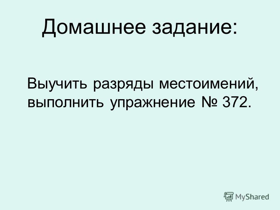 Домашнее задание: Выучить разряды местоимений, выполнить упражнение 372.