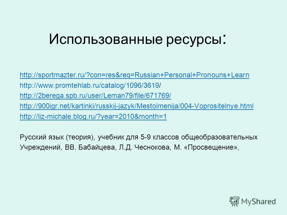 Использованные ресурсы : http://sportmazter.ru/?con=res&req=Russian+Personal+Pronouns+Learn http://www.promtehlab.ru/catalog/1096/3619/ http://2berega.spb.ru/user/Leman79/file/671769/ http://900igr.net/kartinki/russkij-jazyk/Mestoimenija/004-Voprosit