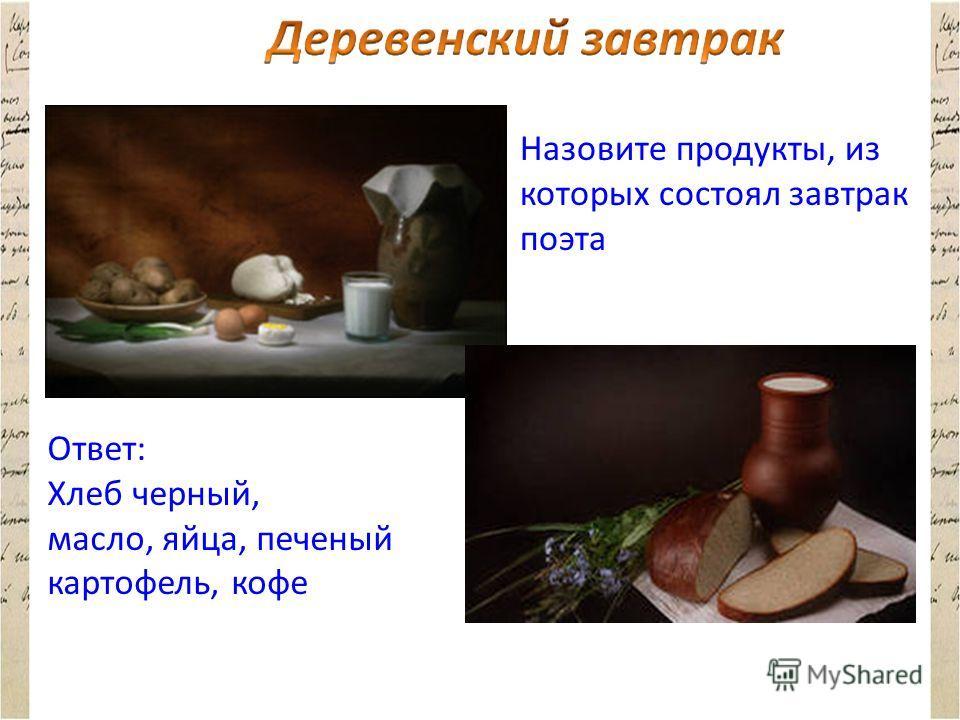 Назовите продукты, из которых состоял завтрак поэта Ответ: Хлеб черный, масло, яйца, печеный картофель, кофе