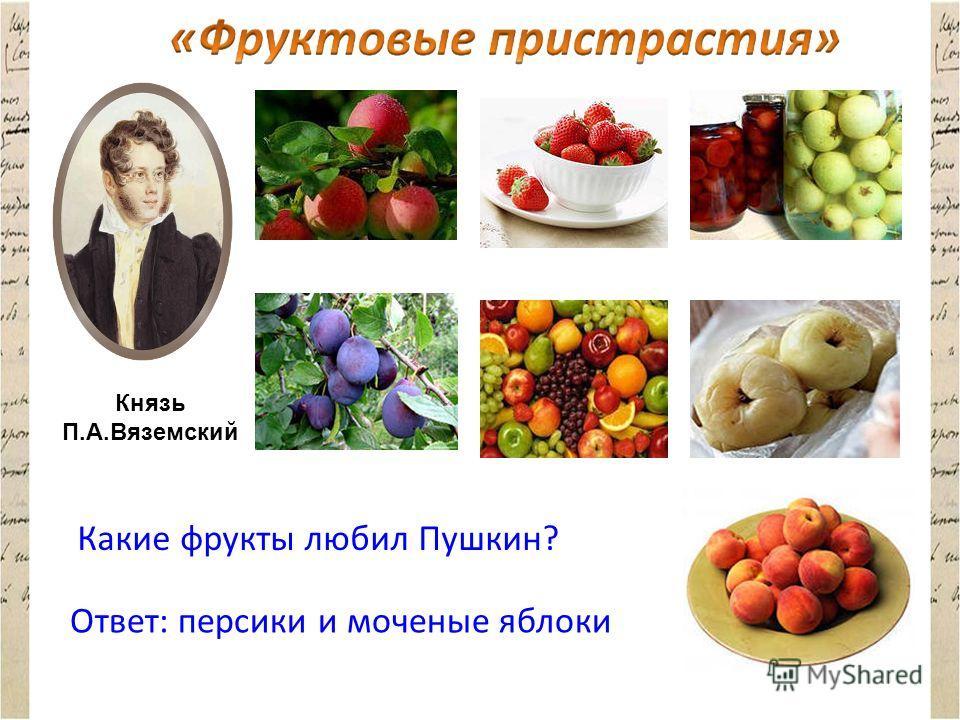 Князь П.А.Вяземский Какие фрукты любил Пушкин? Ответ: персики и моченые яблоки