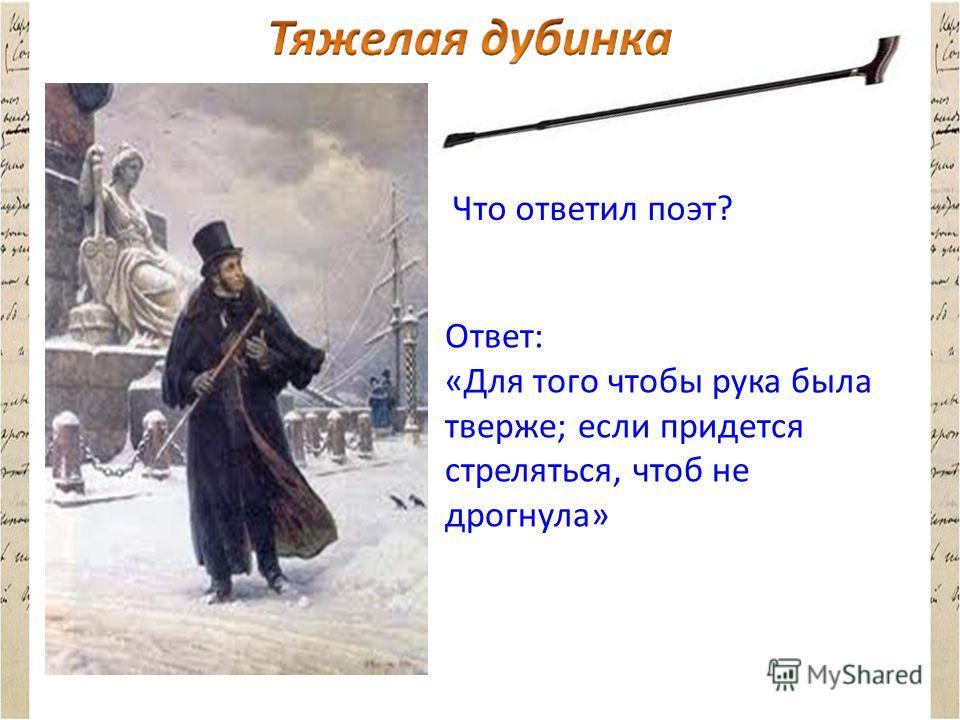 Что ответил поэт? Ответ: «Для того чтобы рука была тверже; если придется стреляться, чтоб не дрогнула»