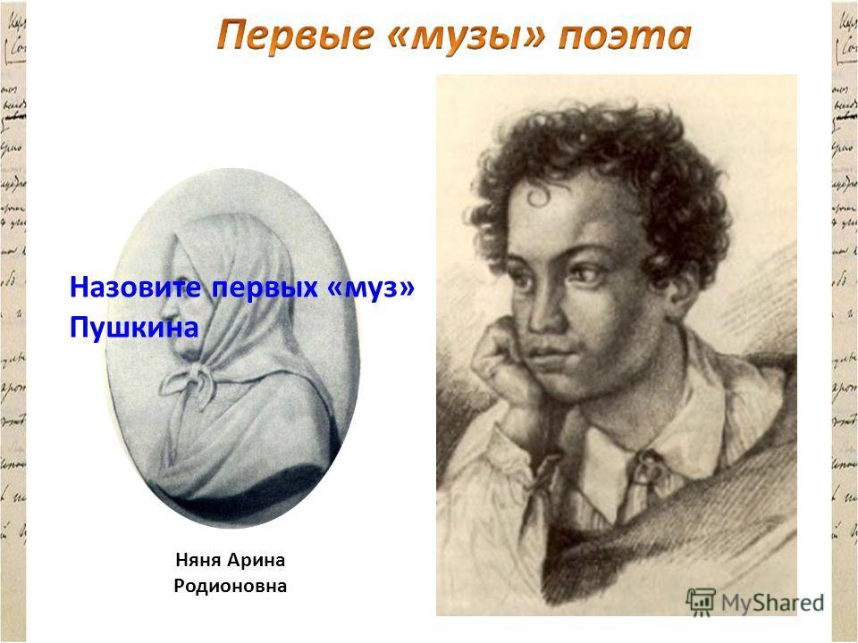 Няня Арина Родионовна Бабушка Мария Алексеевна Ганнибал Назовите первых «муз» Пушкина