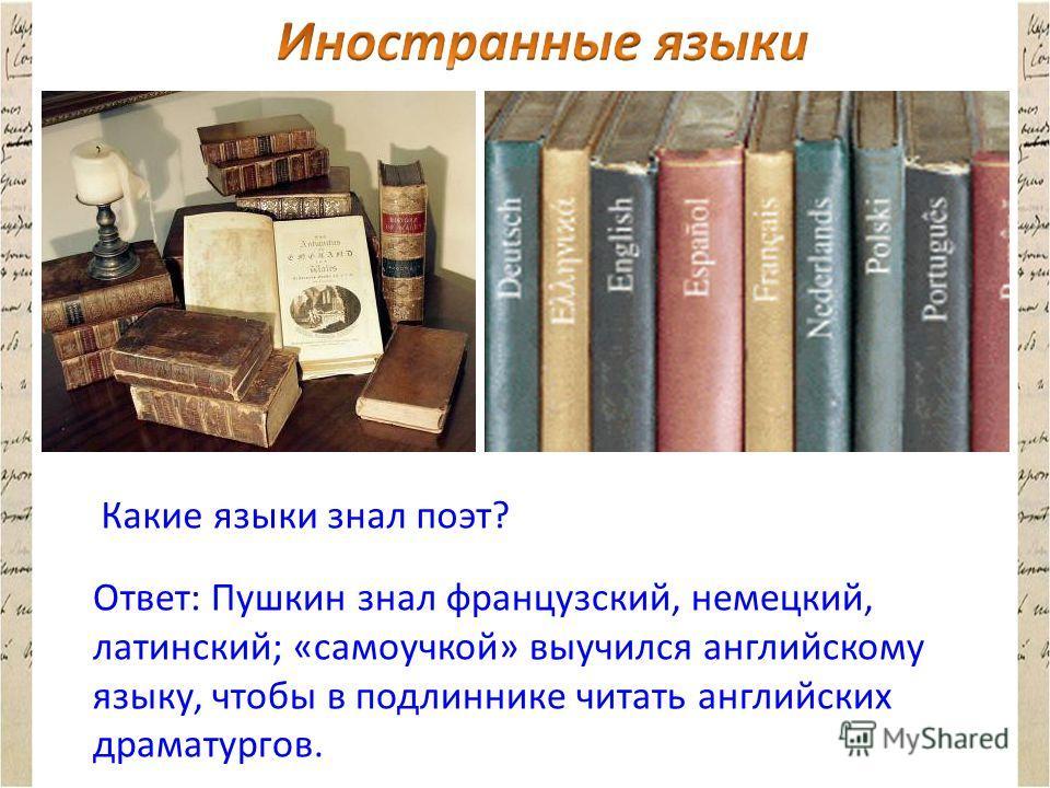 Какие языки знал поэт? Ответ: Пушкин знал французский, немецкий, латинский; «самоучкой» выучился английскому языку, чтобы в подлиннике читать английских драматургов.
