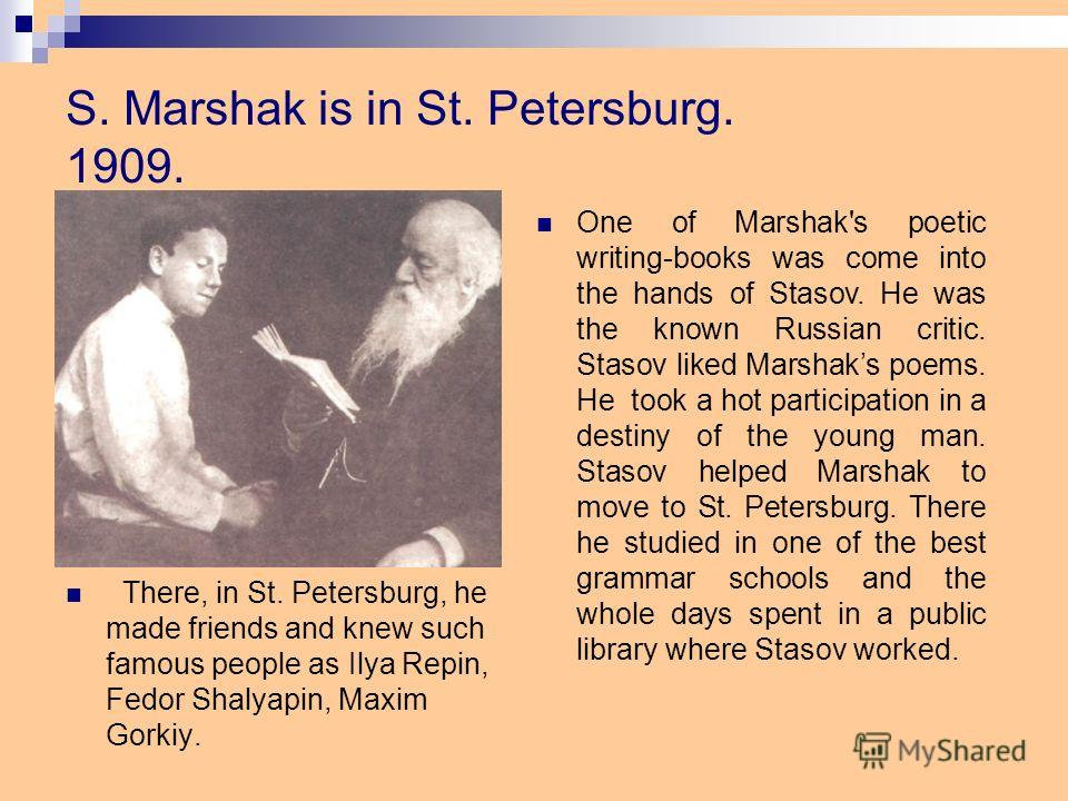 S. Marshak is in St. Petersburg. 1909. There, in St. Petersburg, he made friends and knew such famous people as Ilya Repin, Fedor Shalyapin, Maxim Gorkiy. One of Marshak's poetic writing-books was come into the hands of Stasov. He was the known Russi