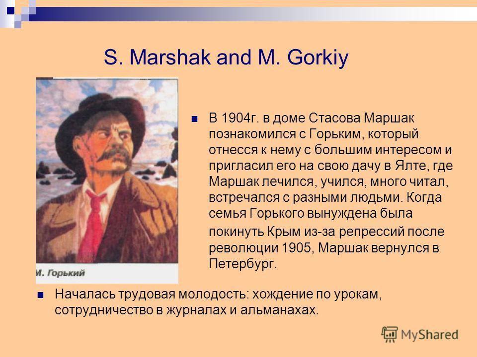 S. Marshak and M. Gorkiy В 1904г. в доме Стасова Маршак познакомился с Горьким, который отнесся к нему с большим интересом и пригласил его на свою дачу в Ялте, где Маршак лечился, учился, много читал, встречался с разными людьми. Когда семья Горького