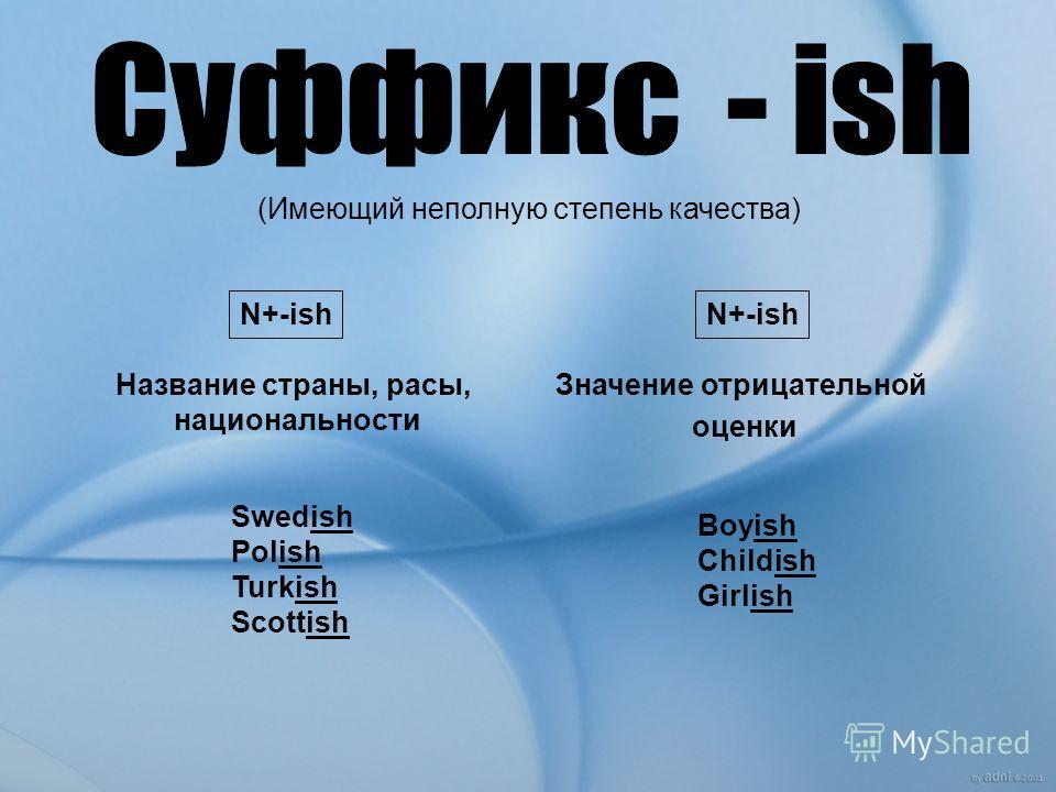 (Имеющий неполную степень качества) N+-ish Название страны, расы, национальности Значение отрицательной оценки Swedish Polish Turkish Scottish Boyish Childish Girlish