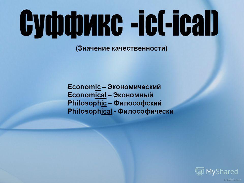 (Значение качественности) Economic – Экономический Economical – Экономный Philosophic – Философский Philosophical - Философически