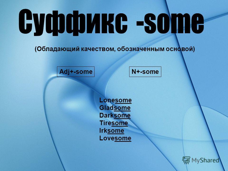 (Обладающий качеством, обозначенным основой) N+-someAdj+-some Lonesome Gladsome Darksome Tiresome Irksome Lovesome
