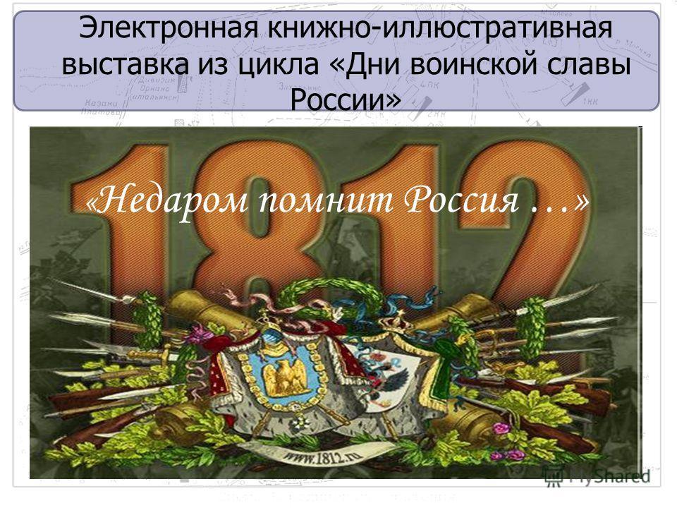 Электронная книжно-иллюстративная выставка из цикла «Дни воинской славы России» « Недаром помнит Россия …»