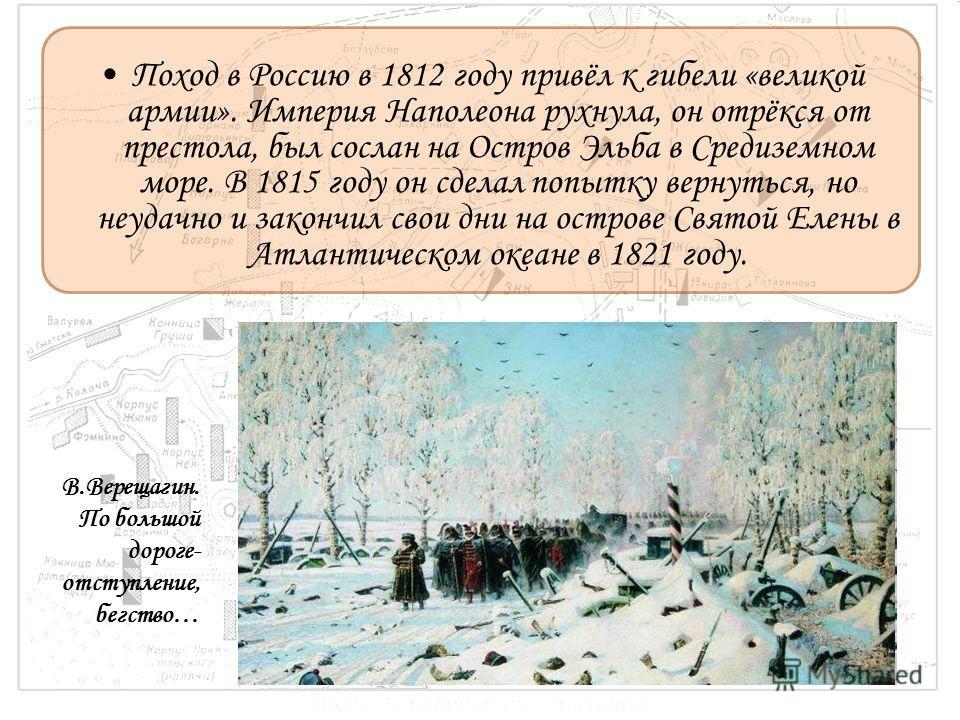 Поход в Россию в 1812 году привёл к гибели «великой армии». Империя Наполеона рухнула, он отрёкся от престола, был сослан на Остров Эльба в Средиземном море. В 1815 году он сделал попытку вернуться, но неудачно и закончил свои дни на острове Святой Е