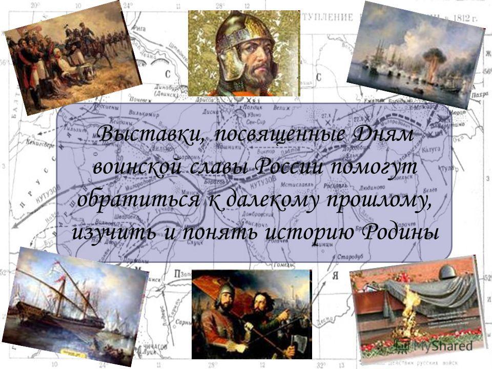 Выставки, посвященные Дням воинской славы России помогут обратиться к далекому прошлому, изучить и понять историю Родины