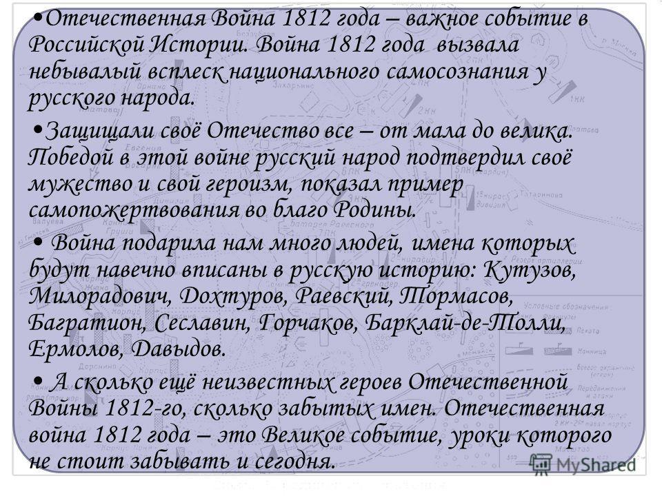 Отечественная Война 1812 года – важное событие в Российской Истории. Война 1812 года вызвала небывалый всплеск национального самосознания у русского народа. Защищали своё Отечество все – от мала до велика. Победой в этой войне русский народ подтверди