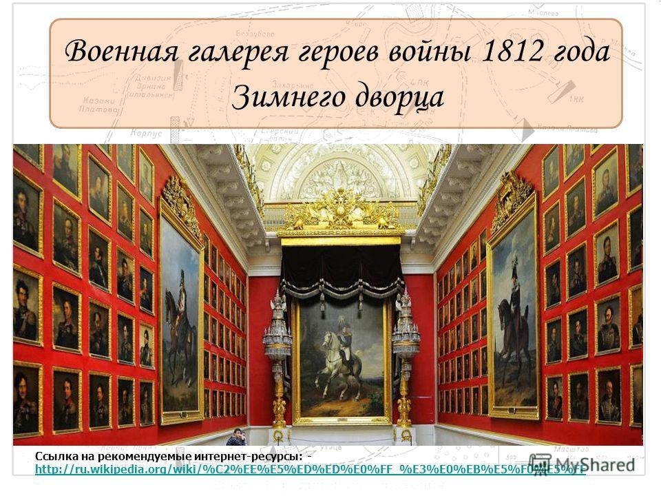 Военная галерея героев войны 1812 года Зимнего дворца Ссылка на рекомендуемые интернет-ресурсы: - http://ru.wikipedia.org/wiki/%C2%EE%E5%ED%ED%E0%FF_%E3%E0%EB%E5%F0%E5%FF http://ru.wikipedia.org/wiki/%C2%EE%E5%ED%ED%E0%FF_%E3%E0%EB%E5%F0%E5%FF