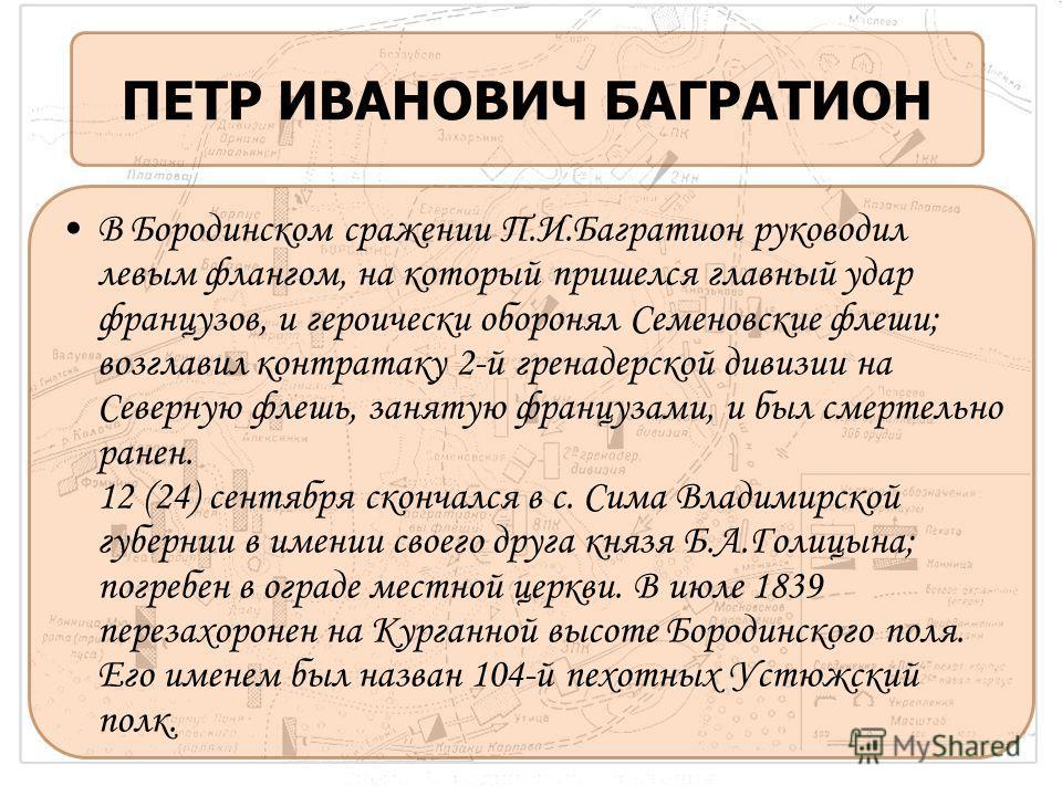 ПЕТР ИВАНОВИЧ БАГРАТИОН В Бородинском сражении П.И.Багратион руководил левым флангом, на который пришелся главный удар французов, и героически оборонял Семеновские флеши; возглавил контратаку 2-й гренадерской дивизии на Северную флешь, занятую францу