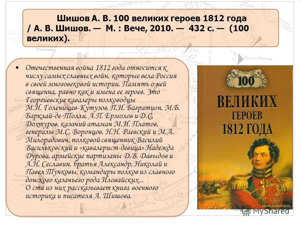 Отечественная война 1812 года относится к числу самых славных войн, которые вела Россия в своей многовековой истории. Память о ней священна, равно как и имена ее героев. Это Георгиевские кавалеры полководцы М.И. Голенищев-Кутузов, П.И. Багратион, М.Б